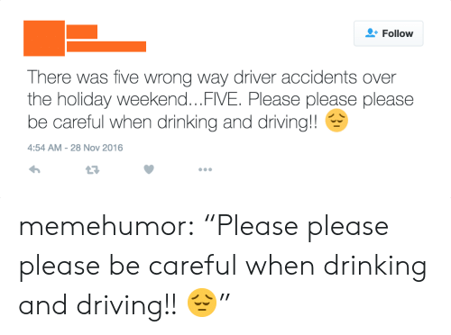 """drinking and driving: Follow  There was five wrong way driver accidents over  the holiday weekend...FIVE. Please please please  be careful when drinking and driving!!  4:54 AM-28 Nov 2016  17 memehumor:  """"Please please please be careful when drinking and driving!! 😔"""""""