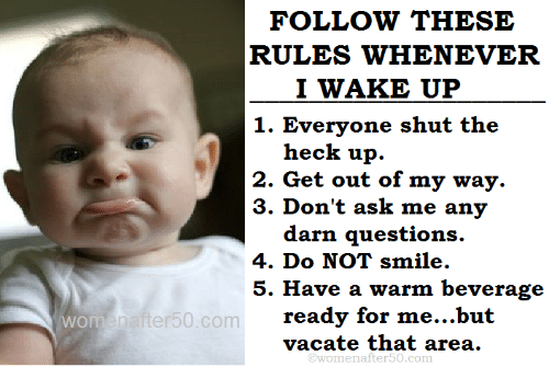 Memes, Smile, and 🤖: FOLLOW THESE  RULES WHENEVER  I WAKE UP  1. Everyone shut the  heck up.  2. Get out of my way.  3. Don't ask me any  darn questions.  4. Do NOT smile.  5. Have a warm beverage  ready for me...but  vacate that area.  Enafter50.com  @womenafter50.com