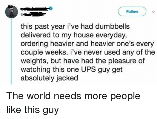 jacked: Follow  this past year i've had dumbbells  delivered to my house everyday,  ordering heavier and heavier one's every  couple weeks. i've never used any of the  weights, but have had the pleasure of  watching this one UPS guy get  absolutely jacked The world needs more people like this guy