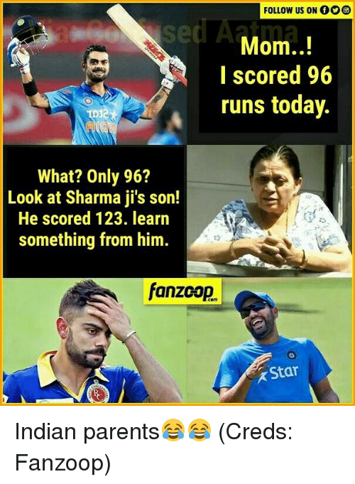 Memes, Parents, and Star: FOLLOW US ON  Mom..!  I scored 96  runs today.  What? Only 96?  Look at Sharma jis son!  He scored 123. learn  something from him.  fanzcop.  Star Indian parents😂😂 (Creds: Fanzoop)