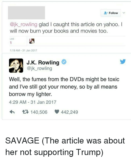 Fuming: Follow  V  @jk rowling glad l caught this article on yahoo.  I  will now burn your books and movies too.  1:19 AM 31 Jan 2017  JK. Rowling  @jk rowling  Well, the fumes from the DVDs might be toxic  and I've still got your money, so by all means  borrow my lighter.  4:29 AM 31 Jan 2017  t 140,506 442,249 SAVAGE (The article was about her not supporting Trump)