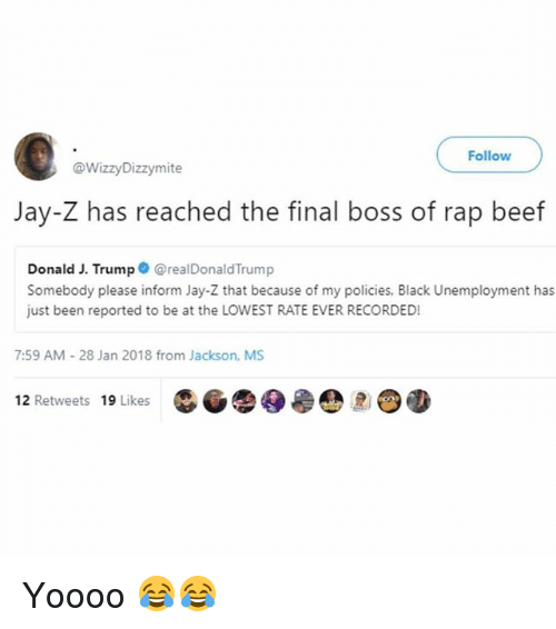 Beef, Final Boss, and Jay: Follow  @WizzyDizzymite  Jay-Z has reached the final boss of rap beef  Donald J. Trump@realDonaldTrump  Somebody please inform Jay-Z that because of my policies, Black Unemployment has  just been reported to be at the LOWEST RATE EVER RECORDED!  7:59 AM-28 Jan 2018 from Jackson, MS  12 Retweets 19 Likes Yoooo 😂😂