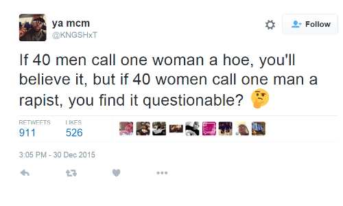 mcm: Follow  ya mcm  @KNGSHxT  If 40 men call one woman a hoe, you'll  believe it, but if 40 women call one man a  rapist, you find it questionable?  RETWEETS  LIKES  911  526  3:05 PM-30 Dec 2015