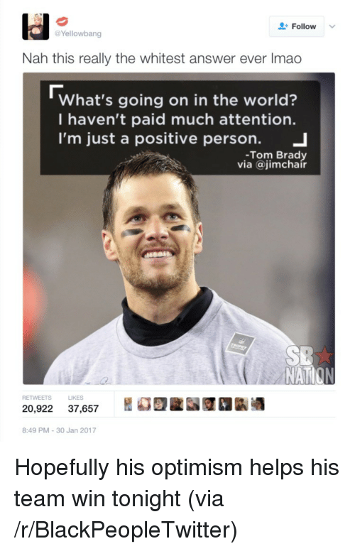 brady: Follow  Yellowbang  Nah this really the whitest answer ever Imao  What's going on in the world?  I haven't paid much attention.  I'm just a positive person. 」  -Tom Brady  via @jimchair  NAT  S LIKES  20,922 37,657 REE 1k酒  8:49 PM-30 Jan 2017 <p>Hopefully his optimism helps his team win tonight (via /r/BlackPeopleTwitter)</p>