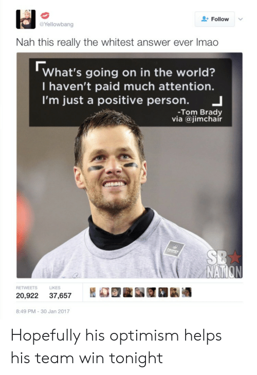 brady: Follow  Yellowbang  Nah this really the whitest answer ever Imao  What's going on in the world?  I haven't paid much attention.  I'm just a positive person. 」  -Tom Brady  via @jimchair  NAT  S LIKES  20,922 37,657 REE 1k酒  8:49 PM-30 Jan 2017 Hopefully his optimism helps his team win tonight