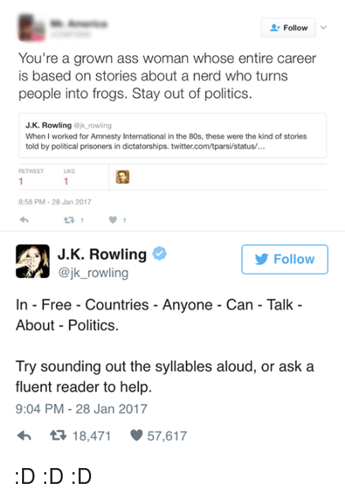 syllable: Follow  You're a grown ass woman whose entire career  is based on stories about a nerd who turns  people into frogs. Stay out of politics  J. K. Rowling  ajk rowling  When I worked for Amnesty International in the 80s, these were the kind of stories  told by political prisoners in dictatorships. twitter.com/tparsi/status/...  LIKE  8:58 PM 28 Jan 2017  J K. Rowling  Follow  @jk rowling  In Free Countries Anyone Can Talk  About Politics.  Try sounding out the syllables aloud, or ask a  fluent reader to help.  9:04 PM 28 Jan 2017  tR 18,471  57,617 :D :D :D