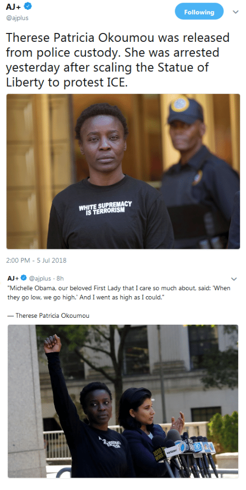 """patricia: Following  @ajplus  Therese Patricia Okoumou was released  frorn polic custody. She was arrsed  yesierday aí.ii nr. ss(caling ihe? SiatlJC) (ท์  WHITE SUPREMACY  IS TERRORISM  2:00 PM -5 Jul 2018   AJ+ @ajplus 8h  Michelle Obama, our beloved First Lady that I care so much about, said: When  they go low, we go high.' And I went as high as I could.""""  Therese Patricia Okoumou"""