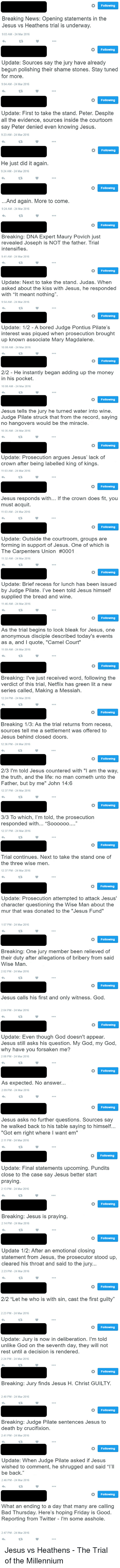 """No Hangover: Following  Breaking News: Opening statements in the  Jesus vs Heathens trial is underway.  9:03 AM 24 Mar 2016  Following  Update: Sources say the jury have already  begun polishing their shame Stones. Stay tuned  for more.  9:04 AM 24 Mar 2016  Following  Update: First to take the stand. Peter. Despite  all the evidence, sources inside the courtoom  say Peter denied even knowing Jesus.  9:23 AM 24 Mar 2016  o Following  He just did it again.  9:24 AM 24 Mar 2016  Following  And again. More to come.  9:24 AM 24 Mar 2016   Following  Breaking: DNA Expert Maury Povich just  revealed Joseph is NOT the father. Trial  intensifies.  9:41 AM 24 Mar 2016  Following  Update: Next to take the stand. Judas. When  asked about the kiss with Jesus, he responded  with """"It meant nothing"""".  9:54 AM 24 Mar 2016  Following  Update: 1/2 A bored Judge Pontius Pilate's  interest was piqued when prosecution brought  up known associate Mary Magdalene.  10:08 AM 24 Mar 2016  Following  2/2 He instantly began adding up the money  in his pocket.  10:08 AM 24 Mar 2016  Following  Jesus tells the jury he turned water into wine.  Judge Pilate struck that from the record, saying  no hangovers would be the miracle.  10:35 AM 24 Mar 2016   Following  Update: Prosecution argues Jesus' lack of  crown after being labelled king of kings.  11:03 AM 24 Mar 2016  Following  Jesus responds with  If the crown does fit, you  must acquit.  11:03 AM 24 Mar 2016  Following  Update: Outside the courtroom, groups are  forming in support of Jesus. One of which is  The Carpenters Union #0001  11:32 AM 24 Mar 2016  Following  Update: Brief recess for lunch has been issued  by Judge Pilate. I've been told Jesus himself  supplied the bread and wine.  11:46 AM 24 Mar 2016  Following  As the trial begins to look bleak for Jesus, one  anonymous disciple described today's events  as a, and I quote, """"Camel Court""""  11:59 AM-24 Mar 2016   Following  Breaking: l've just received word, following the  verdict of th"""