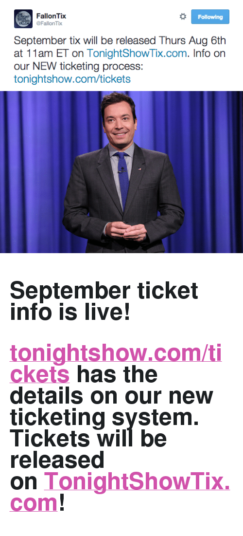 "The Tonight Show Starring Jimmy Fallon: Following  FallonTix  FallonTix  September tix will be released Thurs Aug 6th  at 11am ET on TonightShowTix.com. Info on  our NEW ticketing process:  tonightshow.com/tickets <h2>September ticket info is live!</h2><h2><a href=""http://www.nbc.com/the-tonight-show/blog/how-to-get-tickets-to-the-tonight-show-starring-jimmy-fallon/113111"" target=""_blank"">tonightshow.com/tickets</a> has the details on our new ticketing system. Tickets will be released on <a href=""https://fallon.1iota.com/show/353/The-Tonight-Show-Starring-Jimmy-Fallon"" target=""_blank"">TonightShowTix.com</a>!</h2>"