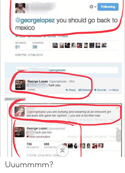 George Lopez: Following  @georgelopez you should go back to  mexico  ravorno More  RETWEETS  FAVORITES  51  38  5:09 PM-2 Feb 2014  @georgelopez  Realy to  George Lopez @georgelopez 20m  fuck you  6 Reply 13 Retwee Favorite *. More  Details  passionpavne:  1h  @georgelopez you are bullying and swearing at an innocent girl  because she gave her opinion :( you are a horrible man  George Lopez @georgelopez  fuck you too  th  Recly  Mo  wt Favorle  Hide conversation  795  595  RETWEETS  FAVORITES  Deta  7:12 PM-2 Feb 2014 Uuummmm?