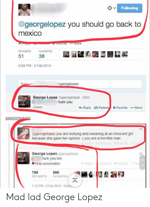 George Lopez: Following  @georgelopez you should go back to  mexico  ravorno More  RETWEETS  FAVORITES  51  38  5:09 PM-2 Feb 2014  @georgelopez  Realy to  George Lopez @georgelopez 20m  fuck you  6 Reply 13 Retwee Favorite *. More  Details  passionpavne:  1h  @georgelopez you are bullying and swearing at an innocent girl  because she gave her opinion :( you are a horrible man  George Lopez @georgelopez  fuck you too  th  Recly  Mo  wt Favorle  Hide conversation  795  595  RETWEETS  FAVORITES  Deta  7:12 PM-2 Feb 2014 Mad lad George Lopez