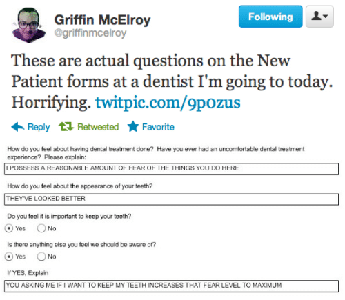 griffin: Following  Griffin McElroy  @griffinmcelroy  These are actual questions on the New  Patient forms at a dentist I'm going to today.  Horrifying. twitpic.com/9pozus  Reply 1 Retweeted Favorite   How do you feel about having dental treatment done? Have you ever had an uncomfortable dental treatment  experience? Please explain:  I POSSESS A REASONABLE AMOUNT OF FEAR OF THE THINGS YOU DO HERE  How do you feel about the appearance of your teeth?  THEYVE LOOKED BETTER  Do you feel it is important to keep your teeth?  @yes。No  Is there anything else you feel we should be aware of?  O Yes No  If YES, Explain  YOU ASKING ME IF I WANT TO KEEP MY TEETH INCREASES THAT FEAR LEVEL TO MAXIMUM