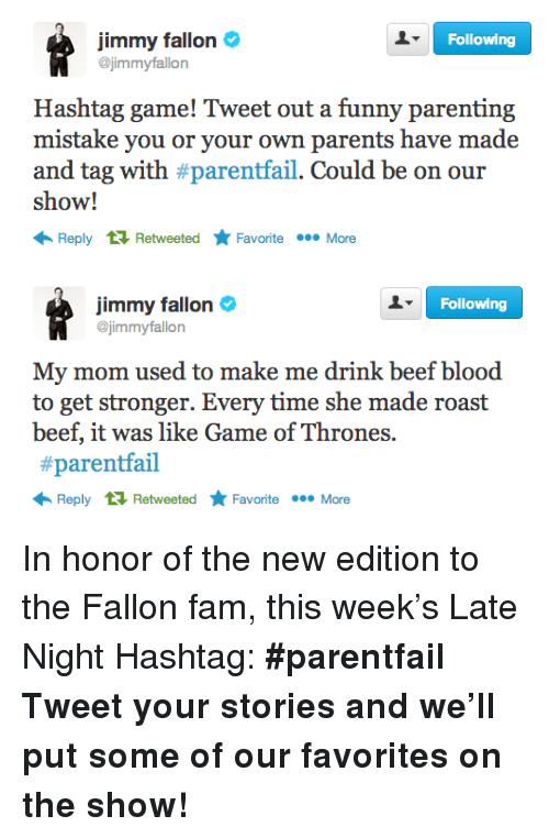 Game of Thrones: Following  jimmy fallon  @jimmyfallon  Hashtag game! Tweet out a funny parenting  mistake you or your own parents have made  and tag with #parentail. Could be on our  show!  Reply RetweetedFavoriteMore   Following  jimmy fallon  @jimmyfallon  My mom used to make me drink beef blood  to get stronger. Every time she made roast  beef, it was like Game of Thrones.  #parentail  Reply RetweetedFavoriteMore <p>In honor of the new edition to the Fallon fam, this week&rsquo;s Late Night Hashtag:<strong> #parentfail</strong></p> <p><strong>Tweet your stories and we&rsquo;ll put some of our favorites on the show!</strong></p>
