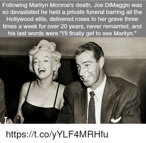 """Joe DiMaggio: Following Marilyn Monroe's death, Joe DiMaggio was  so devastated he held a private funeral barring all the  Hollywood elite, delivered roses to her grave three  times a week for over 20 years, never remarried, and  his last words were """"I'll finally get to see Marilyn."""" https://t.co/yYLF4MRHfu"""