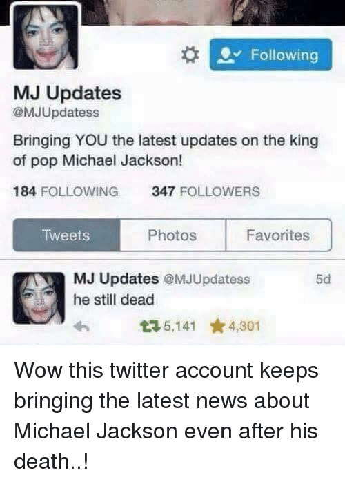 Twitter: Following  MJ Updates  @MJUpdatess  Bringing YOU the latest updates on the king  of pop Michael Jackson!  184 FOLLOWING  347  FOLLOWERS  Photos  Tweets  Favorites  MJ Updates @MJUpdatess  he still dead  5,141 4,301 Wow this twitter account keeps bringing the latest news about Michael Jackson even after his death..!