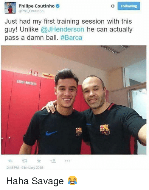 Memes, Savage, and Barca: Following  Philipe Coutinho  @Phil Coutinho  Just had my first training session with this  guy! Unlike @JHenderson he can actually  pass a damn ball. #Barca  SERGI ROBERTO  2:48 PM-9 January 2018 Haha Savage 😂