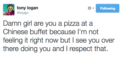 Pizza, Respect, and Chinese: Following  @tnylgn  Damn girl are you a pizza at a  Chinese buffet because I'm not  feeling it right now but I see you over  there doing you and respect that.