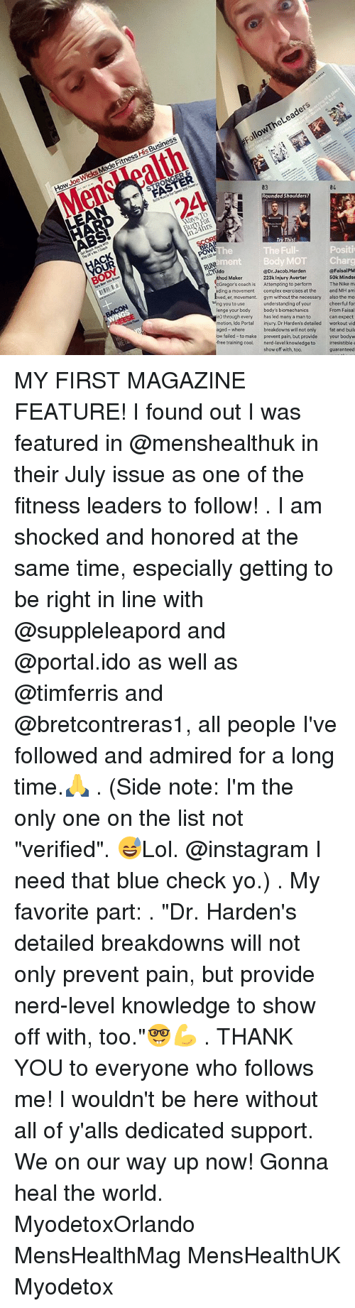 "Complex, Gym, and Instagram: FollowThe Leaders  How Joe Wicks Made Fitness His Business  MensWoalth  2A  03  24.  04  LEAN  Ways l  urn Fat  n24hrs  ACK  OUR  BODY  The Full-  Positi  mentBody MOT  CLldo  RUN  ara  @FaisalPM  50k Mindse  thod Maker  @Dr.Jacob.Harden  Gregor's coach is  ing a movement  ved, er, movement.  223k Injury Averter  Attempting to perform  complex exercises at the  gym without the necessary  The Nike m  and MH am  wing you to use  theThe inse  the ne  understanding of your  has led many a man to  injury. Dr Harden's detailed  also the mo  lenge your body  in) through every  motion, Ido Portal  body's biomechanics  cheerful for  From Faisal  can expect  workout vid  aged-where  breakdowns will not only  prevent pain, but provide  ow failed-to make  your bodyw  free training cool. nerd-level knowledge to irresistible e  fat and buil  show off with, too.  guaranteed MY FIRST MAGAZINE FEATURE! I found out I was featured in @menshealthuk in their July issue as one of the fitness leaders to follow! . I am shocked and honored at the same time, especially getting to be right in line with @suppleleapord and @portal.ido as well as @timferris and @bretcontreras1, all people I've followed and admired for a long time.🙏 . (Side note: I'm the only one on the list not ""verified"". 😅Lol. @instagram I need that blue check yo.) . My favorite part: . ""Dr. Harden's detailed breakdowns will not only prevent pain, but provide nerd-level knowledge to show off with, too.""🤓💪 . THANK YOU to everyone who follows me! I wouldn't be here without all of y'alls dedicated support. We on our way up now! Gonna heal the world. MyodetoxOrlando MensHealthMag MensHealthUK Myodetox"