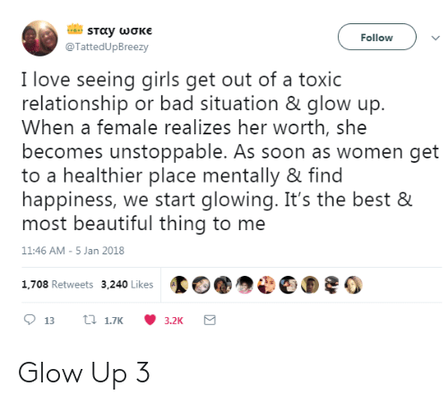 Glow Up: Followv  @TattedUpBreezy  I love seeing girls get out of a toxic  relationship or bad situation & glow up.  When a female realizes her worth, she  becomes unstoppable. As soon as women get  to a healthier place mentally & find  happiness, we start glowing. It's the best &  most beautiful thing to me  11:46 AM-5 Jan 2018  1.708 Retweets 3,240 Likes002 Glow Up 3
