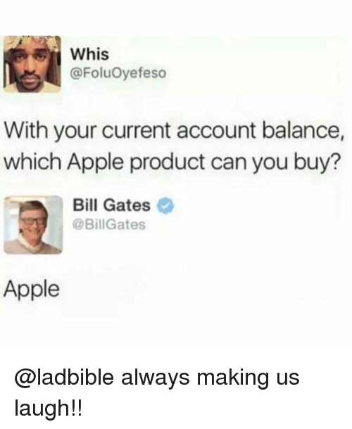 Apple, Bill Gates, and Memes: @FoluOyefeso  With your current account balance,  which Apple product can you buy  Bill Gates  @BillGates  Apple @ladbible always making us laugh!!