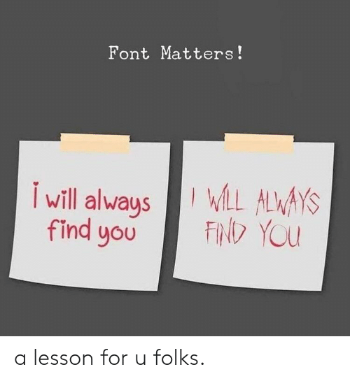 font: Font Matters!  I will alwaysLL ALWAYS  FIND YOU  find you a lesson for u folks.