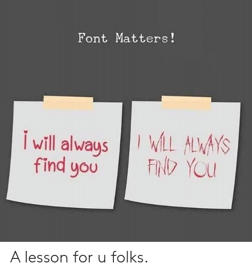 font: Font Matters!  L ALWAYS  FIN YOU  will always  find you A lesson for u folks.