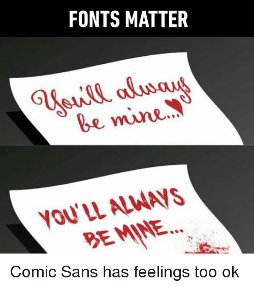 Dank, 🤖, and Mine: FONTS MATTER  be mine  YOU'LL ALWAVS  BEMINE Comic Sans has feelings too ok