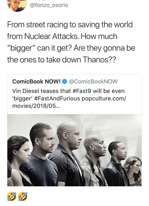 "Vin Diesel: @fonzo osorio  From street racing to saving the world  from Nuclear Attacks. How much  ""bigger"" can it get? Are they gonna be  the ones to take downIhanos?  ComicBook NOW! @ComicBookNOW  Vin Diesel teases that #Fast9 will be even  bigger' #FastAndFurious popculture.com/  movies/2018/05... 🤣🤣"