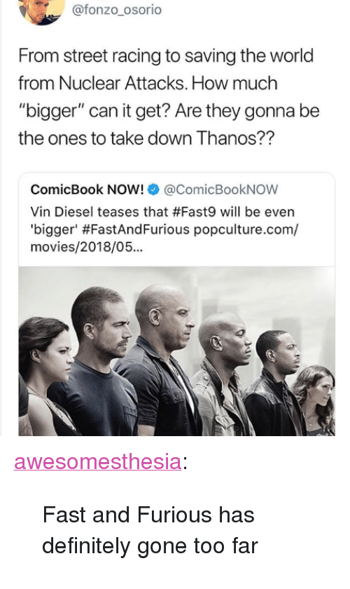 "Vin Diesel: @fonzo_osorio  From street racing to saving the world  from Nuclear Attacks. How much  ""bigger"" can it get? Are they gonna be  the ones to take down Thanos??  ComicBook NOW!@ComicBookNOW  Vin Diesel teases that #Fast9 will be even  'b.gger' #FastAndFurious popculture.com/  movies/2018/05... <p><a href=""http://awesomesthesia.tumblr.com/post/173602926934/fast-and-furious-has-definitely-gone-too-far"" class=""tumblr_blog"">awesomesthesia</a>:</p>  <blockquote><p>Fast and Furious has definitely gone too far</p></blockquote>"