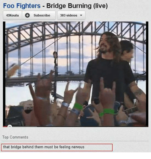 Foo Fighters: Foo Fighters  Bridge Burning (live)  43Kouta  383 videos  Subscribe  Top Comments  that bridge behind them must be feeling nervous