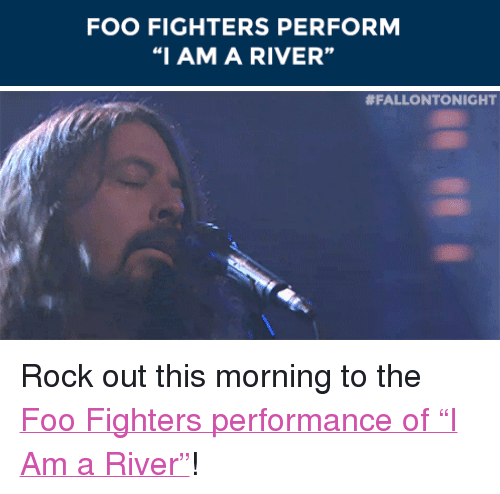 """Foo Fighters: FOO FIGHTERS PERFORM  """"I AM A RIVER""""  92   <p>Rock out this morning to the <a href=""""http://www.nbc.com/the-tonight-show/segments/95676"""" target=""""_blank"""">Foo Fighters performance of &ldquo;I Am a River&rdquo;</a>!</p>"""