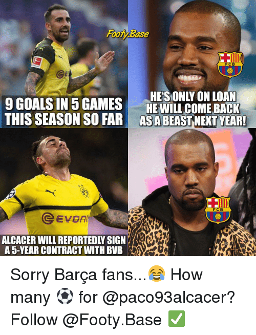 Goals, Memes, and Sorry: FooBase  FCB  9 GOALS IN 5GAMESHESONLY ON LOAN  HE WILL COME BACK  THIS SEASON SO FAR ASABEASTNEXT YEAR  FCB  @Evon  ALCACER WILL REPORTEDLY SIGNR  A 5-YEAR CONTRACT WITH BVB Sorry Barça fans...😂 How many ⚽️ for @paco93alcacer? Follow @Footy.Base ✅