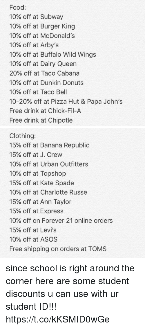 Burger King, Chick-Fil-A, and Chipotle: Food:  10% off at Subway  10% off at Burger King  10% off at McDonald's  10% off at Arby's  10% off at Buffalo Wild Wings  10% off at Dairy Queen  20% off at Taco Cabana  10% off at Dunkin Donuts  10% off at Taco Bell  10-20% off at Pizza Hut & Papa John's  Free drink at Chick-Fil-A  Free drink at Chipotle   Clothing:  15% off at Banana Republic  15% off at J. Crew  10% off at Urban Outfitters  10% off at Topshop  15% off at Kate Spade  10% off at Charlotte Russe  15% off at Ann Taylor  15% off at Express  10% off on Forever 21 online orders  15% off at Levi's  10% off at ASOS  Free shipping on orders at TOMS since school is right around the corner here are some student discounts u can use with ur student ID!!! https://t.co/kKSMID0wGe