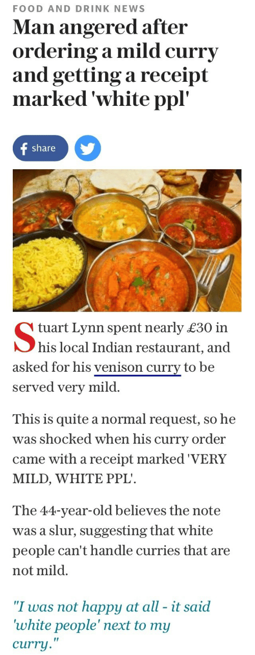 "White People: FOOD AND DRINK NEWS  Man angered after  ordering a mild curry  and getting a receipt  marked 'white ppl'  share y   tuart Lynn spent nearly £30 in  his local Indian restaurant, and  asked for his venison curry to be  served very mild.  This is quite a normal request, so he  was shocked when his curry order  came with a receipt marked 'VERY  MILD, WHITE PPL  The 44-year-old believes the note  was a slur, suggesting that white  people can't handle curries that are  not mild.  ""I was not happy at all - it said  white people' next to my  curry  ir"