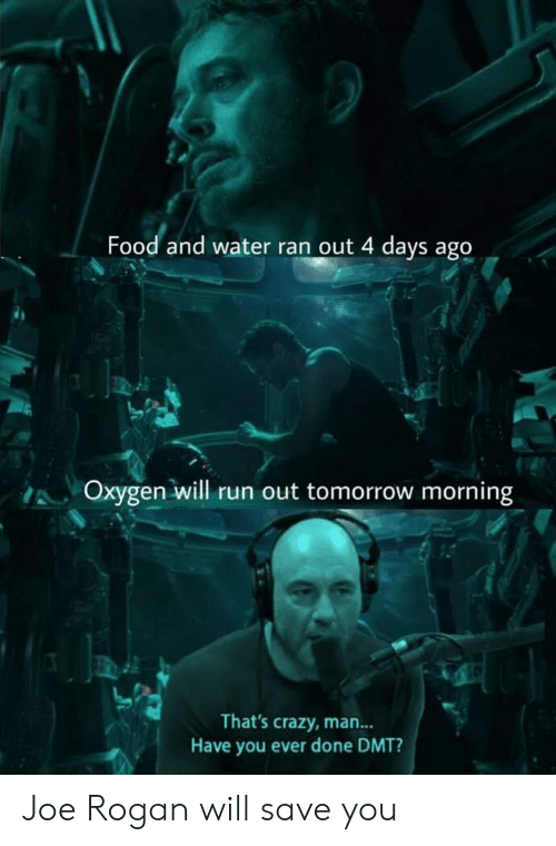 Joe Rogan: Food and water ran out 4 days ago  Oxygen will run out tomorrow morning  That's crazy, man...  Have you ever done DMT? Joe Rogan will save you