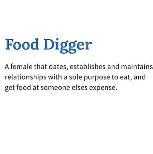 Food, Relationships, and Dates: Food Digger  A female that dates, establishes and maintains  relationships with a sole purpose to eat, and  get food at someone elses expense.