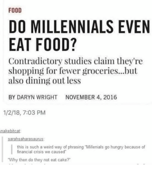 """phrasing: FOOD  DO MILLENNIALS EVEN  EAT FOOD?  Contradictory studies claim they're  shopping for fewer groceries...but  also dining out less  BY DARYN WRIGHTNOVEMBER 4, 2016  1/2/18, 7:03 PM  nakebitcat  this is such a weird way of phrasing """"Millenials go hungry because of  financial crisis we caused  Why then do they not eat cake?"""