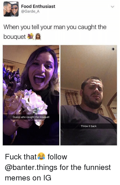 Food, Memes, and Fuck: Food Enthusiast  Garde A  When you tell your man you caught the  bouquet  Guess who caught the bouquet  Throw it back Fuck that😂 follow @banter.things for the funniest memes on IG