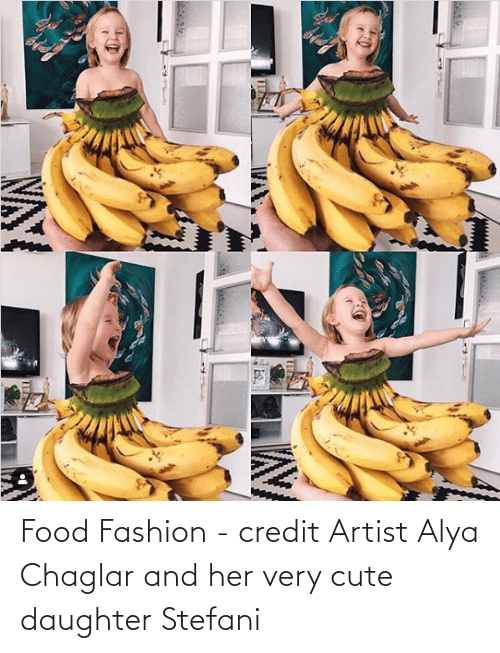 Stefani: Food Fashion - credit Artist Alya Chaglar and her very cute daughter Stefani