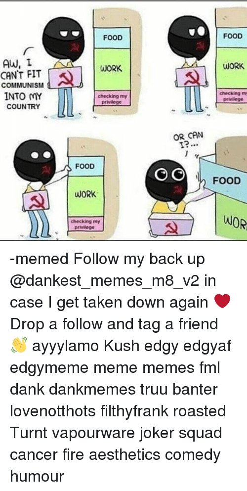 Dank, Fire, and Fml: FOOD  FOOD  AW, I  CANT FIT  COMMUNISM  INTO MY  WORK  WORK  checking my  privilege  checking m  privilege  COUNTRY  %う  OR CAN  FOOD  I FOOD  WORK  checking my -memed Follow my back up @dankest_memes_m8_v2 in case I get taken down again ❤ Drop a follow and tag a friend 👋 ayyylamo Kush edgy edgyaf edgymeme meme memes fml dank dankmemes truu banter lovenotthots filthyfrank roasted Turnt vapourware joker squad cancer fire aesthetics comedy humour
