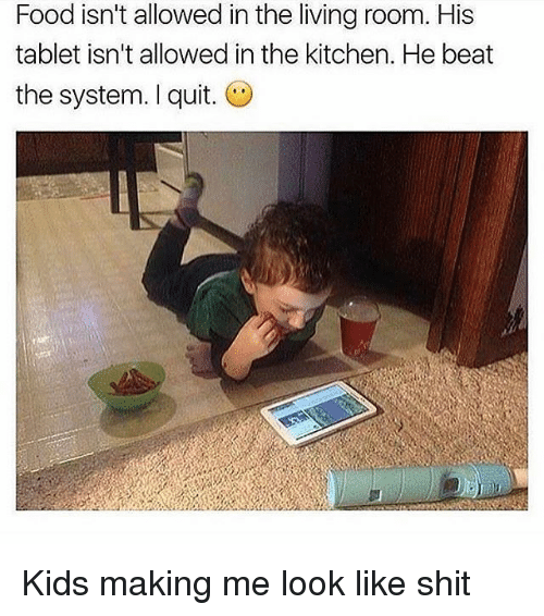 Food, Shit, and Tablet: Food isn't allowed in the living room. His  tablet isn't allowed in the kitchen. He beat  the system. I quit. Kids making me look like shit