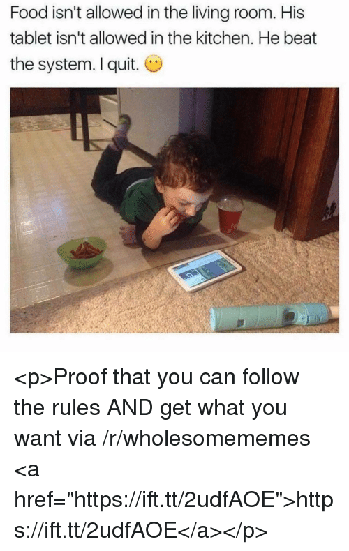 "I Quit: Food isn't allowed in the living room. His  tablet isn't allowed in the kitchen. He beat  the system. I quit. O <p>Proof that you can follow the rules AND get what you want via /r/wholesomememes <a href=""https://ift.tt/2udfAOE"">https://ift.tt/2udfAOE</a></p>"