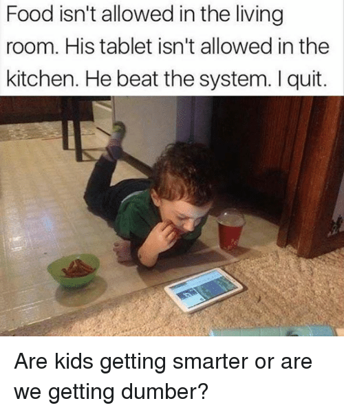 I Quit: Food isn't allowed in the living  room. His tablet isn't allowed in the  kitchen. He beat the system. I quit. Are kids getting smarter or are we getting dumber?