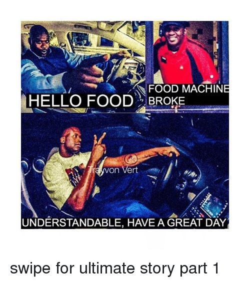 Food, Hello, and Memes: FOOD MACHINE  HELLO FOOD BROKE  on Vert  UNDERSTANDABLE, H VE A GREAT DAY swipe for ultimate story part 1