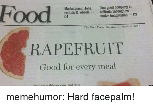 facepalm: Food  Marketplace; Jobs, Find good company in  rentals & wheels solitude through an  C4  active imagination 2  The Free Press, Section C, March 5, 2013  RAPEFRUIT  Good for every meal memehumor:  Hard facepalm!