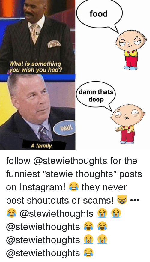 "Stewie: food  What is something  you wish you had?  damn thats  deep  AUL  A family. follow @stewiethoughts for the funniest ""stewie thoughts"" posts on Instagram! 😂 they never post shoutouts or scams! 😸 ••• 😂 @stewiethoughts 😭 😭 @stewiethoughts 😂 😂 @stewiethoughts 😭 😭 @stewiethoughts 😂"