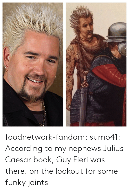 Lookout: foodnetwork-fandom: sumo41:  According to my nephews Julius Caesar book, Guy Fieri was there.  on the lookout for some funky joints
