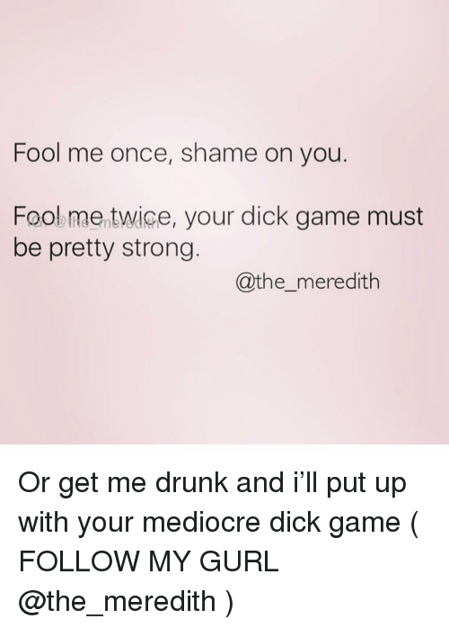 Meredith: Fool me once, shame on you  Fooe me twice, your dick game must  be pretty strong  @the_meredith Or get me drunk and i'll put up with your mediocre dick game ( FOLLOW MY GURL @the_meredith )