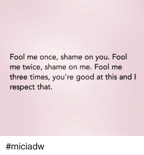 Dank, Respect, and Good: Fool me once, shame on you. Fool  me twice, shame on me. Fool me  three times, you're good at this and I  respect that. #miciadw