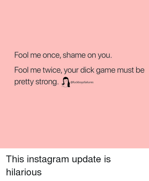 shame on you: Fool me once, shame on you.  Fool me twice, your dick game must be  pretty strong. tiam  @fuckboysfailures This instagram update is hilarious